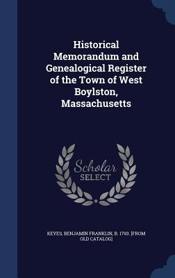 Historical Memorandum and Genealogical Register of the Town of West Boylston, Massachusetts Benjamin Franklin Keyes