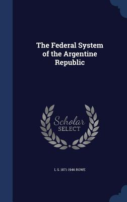 The Federal System of the Argentine Republic  by  L S 1871-1946 Rowe