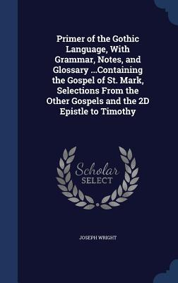Primer of the Gothic Language, with Grammar, Notes, and Glossary ...Containing the Gospel of St. Mark, Selections from the Other Gospels and the 2D Epistle to Timothy Joseph Wright