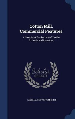 Cotton Mill, Commercial Features: A Text-Book for the Use of Textile Schools and Investors Daniel Augustus Tompkins