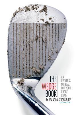 The Wedge Book: An Owners Manual for Your Short Game Brandon Stooksbury