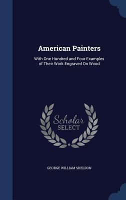 American Painters: With One Hundred and Four Examples of Their Work Engraved on Wood George William Sheldon