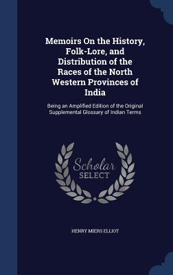 Memoirs on the History, Folk-Lore, and Distribution of the Races of the North Western Provinces of India: Being an Amplified Edition of the Original Supplemental Glossary of Indian Terms Henry Miers Elliot