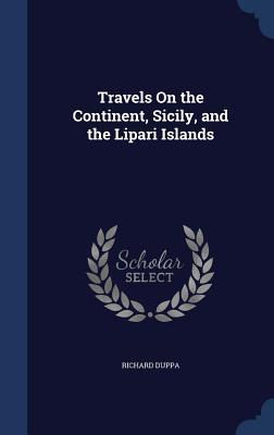 Travels on the Continent, Sicily, and the Lipari Islands  by  Richard Duppa