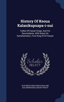 History of Keoua Kalanikupuapa-I-Nui: Father of Hawaii Kings, and His Descendants, with Notes on Kamehameha I, First King of All Hawaii  by  Elizabeth Kekaaniauokalani Kalaninuiohil