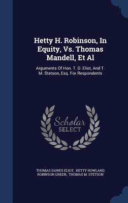 Hetty H. Robinson, in Equity, vs. Thomas Mandell, et al: Arguments of Hon. T. D. Eliot, and T. M. Stetson, Esq. for Respondents  by  Thomas Dawes Eliot