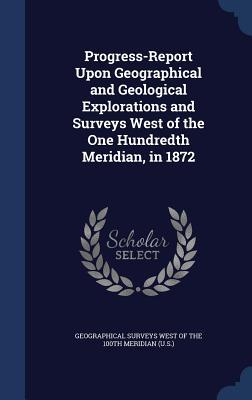Progress-Report Upon Geographical and Geological Explorations and Surveys West of the One Hundredth Meridian, in 1872  by  Geographical Surveys West of the 100th M