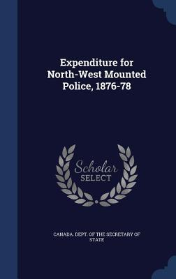 Expenditure for North-West Mounted Police, 1876-78  by  Canada Dept of the Secretary of State
