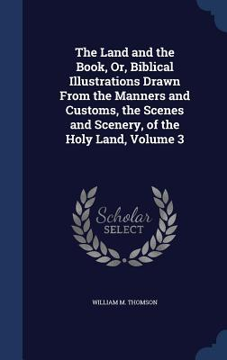 The Land and the Book, Or, Biblical Illustrations Drawn from the Manners and Customs, the Scenes and Scenery, of the Holy Land, Volume 3  by  William M Thomson