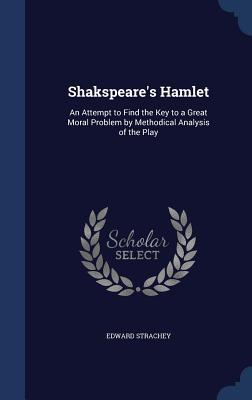 Shakspeares Hamlet: An Attempt to Find the Key to a Great Moral Problem  by  Methodical Analysis of the Play by Edward Strachey