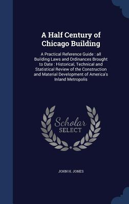 A Half Century of Chicago Building: A Practical Reference Guide: All Building Laws and Ordinances Brought to Date: Historical, Technical and Statistical Review of the Construction and Material Development of Americas Inland Metropolis  by  John H Jones