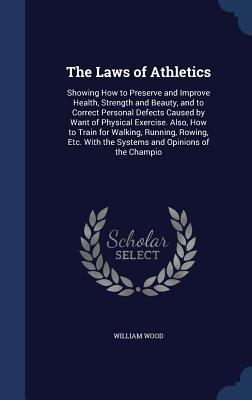 The Laws of Athletics: Showing How to Preserve and Improve Health, Strength and Beauty, and to Correct Personal Defects Caused Want of Physical Exercise. Also, How to Train for Walking, Running, Rowing, Etc. with the Systems and Opinions of the Champio by William Wood