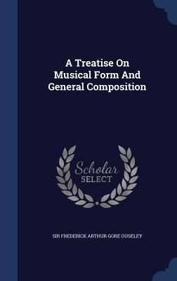 A Treatise on Musical Form and General Composition Frederick Arthur Gore Ouseley