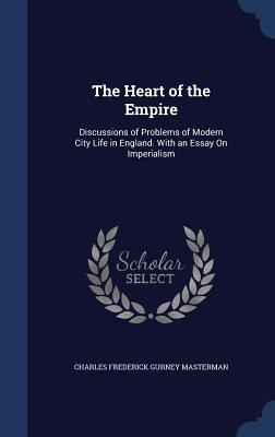 The Heart of the Empire: Discussions of Problems of Modern City Life in England. with an Essay on Imperialism Charles Frederick Gurney Masterman