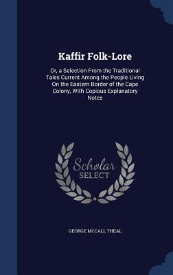Kaffir Folk-Lore: Or, a Selection from the Traditional Tales Current Among the People Living on the Eastern Border of the Cape Colony, with Copious Explanatory Notes  by  George McCall Theal