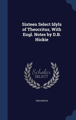 Sixteen Select Idyls of Theocritus, with Engl. Notes  by  D.B. Hickie by Theocritus