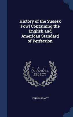 History of the Sussex Fowl Containing the English and American Standard of Perfection William H Bratt