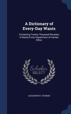 A Dictionary of Every-Day Wants: Containing Twenty Thousand Receipts in Nearly Every Department of Human Effort  by  Alexander E Youman