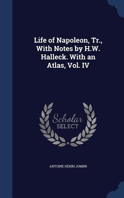 Life of Napoleon, Tr., with Notes  by  H.W. Halleck. with an Atlas, Vol. IV by Antoine Henri Jomini