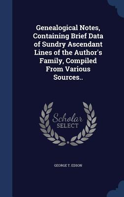Genealogical Notes, Containing Brief Data of Sundry Ascendant Lines of the Authors Family, Compiled from Various Sources..  by  George T Edson