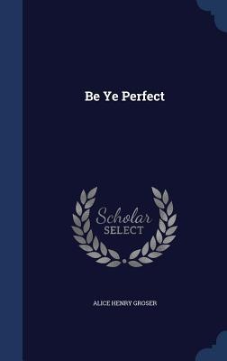 Be Ye Perfect  by  Alice Henry Groser