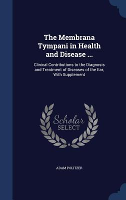 The Membrana Tympani in Health and Disease ...: Clinical Contributions to the Diagnosis and Treatment of Diseases of the Ear, with Supplement  by  Adam Politzer