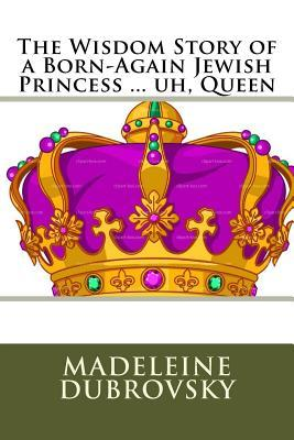 The Wisdom Story of a Born-Again Jewish Princess ... Uh, Queen Madeleine E Dubrovsky