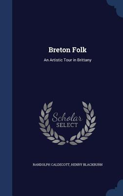 Breton Folk: An Artistic Tour in Brittany Randolph Caldecott