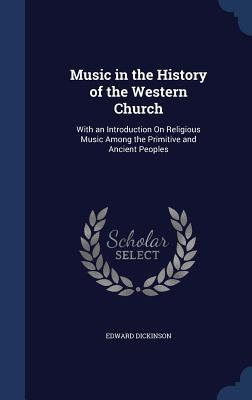 Music in the History of the Western Church: With an Introduction on Religious Music Among the Primitive and Ancient Peoples Edward Dickinson