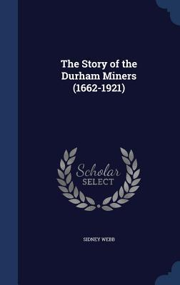 The Story of the Durham Miners (1662-1921) Sidney Webb