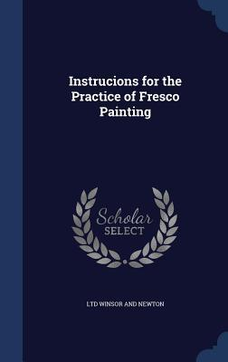 Instrucions for the Practice of Fresco Painting  by  Ltd Winsor and Newton