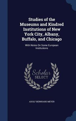 Studies of the Museums and Kindred Institutions of New York City, Albany, Buffalo, and Chicago: With Notes on Some European Institutions Adolf Bernhard Meyer