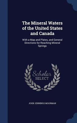 The Mineral Waters of the United States and Canada: With a Map and Plates, and General Directions for Reaching Mineral Springs  by  John Jennings Moorman