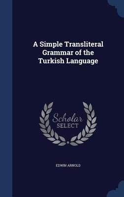 A Simple Transliteral Grammar of the Turkish Language  by  Edwin Arnold