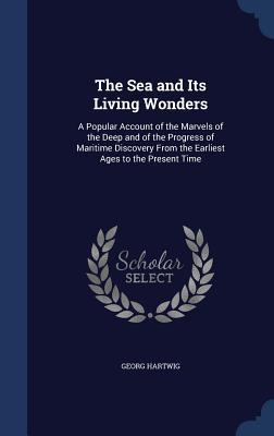 The Sea and Its Living Wonders: A Popular Account of the Marvels of the Deep and of the Progress of Maritime Discovery from the Earliest Ages to the Present Time  by  Georg Hartwig