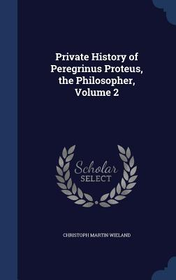 Private History of Peregrinus Proteus, the Philosopher, Volume 2  by  Christoph Martin Wieland