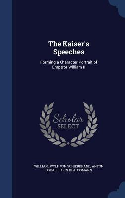 The Kaisers Speeches: Forming a Character Portrait of Emperor William II  by  William II