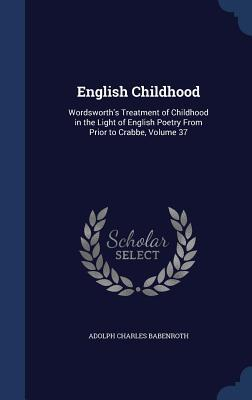 English Childhood: Wordsworths Treatment of Childhood in the Light of English Poetry from Prior to Crabbe, Volume 37  by  Adolph Charles Babenroth
