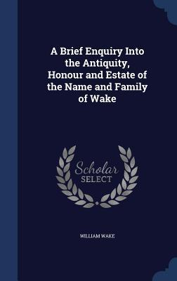 A Brief Enquiry Into the Antiquity, Honour and Estate of the Name and Family of Wake  by  William Wake