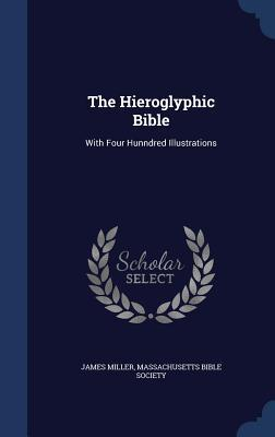The Hieroglyphic Bible: With Four Hunndred Illustrations  by  James Miller