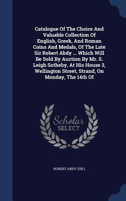 Catalogue of the Choice and Valuable Collection of English, Greek, and Roman Coins and Medals, of the Late Sir Robert Abdy ... Which Will Be Sold  by  Auction by Mr. S. Leigh Sotheby, at His House 3, Wellington Street, Strand, on Monday, the 14th of by Robert Abdy (Sir )