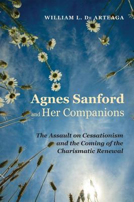 Agnes Sanford and Her Companions: The Assault on Cessationism and the Coming of the Charismatic Renewal William L. De Arteaga