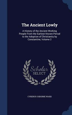 The Ancient Lowly: A History of the Ancient Working People from the Earliest Known Period to the Adoption of Christianity Constantine, Volume 2 by Cyrenus Osborne Ward