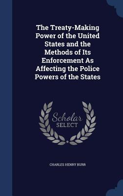 The Treaty-Making Power of the United States and the Methods of Its Enforcement as Affecting the Police Powers of the States Charles Henry Burr
