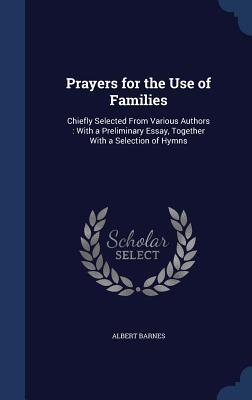 Prayers for the Use of Families: Chiefly Selected from Various Authors: With a Preliminary Essay, Together with a Selection of Hymns Albert Barnes