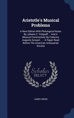 Aristotles Musical Problems: A New Edition with Philological Notes  by  Johann C. Voligraff ... and a Musical Commentary by Francois Auguste Gevaert ...: A Paper Read Before the American Antiquarian Society by James Green