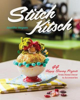 Stitch Kitsch: 44 Happy Sewing Projects from Home Decor to Accessories Jennifer Heynen