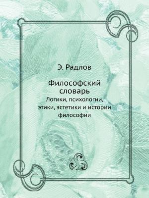 Filosofskij Slovar Logiki, Psihologii, Etiki, Estetiki I Istorii Filosofii E Radlov