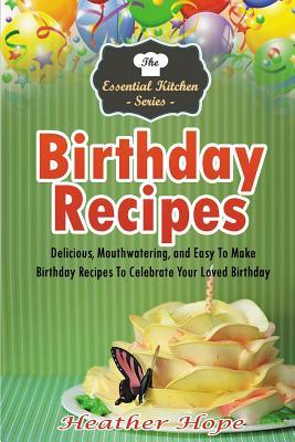 Birthday Recipes: Delicious, Mouthwatering, and Easy to Make Birthday Recipes to Celebrate Your Loved Birthday  by  Heather Hope