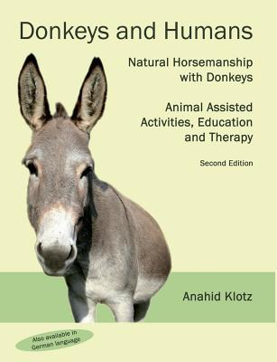 Donkeys and Humans: Natural Horsemanship with Donkeys Focus: Animal Assisted Activities, Education and Therapy Anahid Klotz